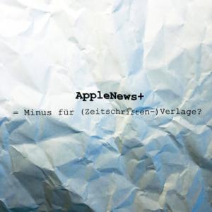 AppleNews+ Ein Minus für Zeitschriften?